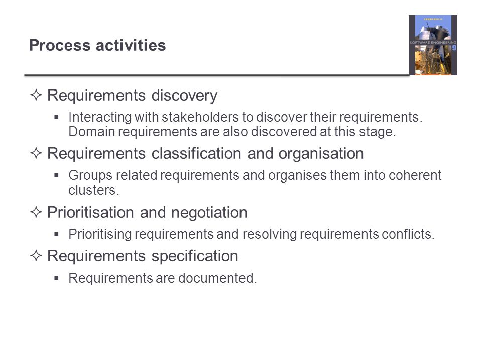 Process activities Requirements discovery Interacting with stakeholders to discover their requirements.