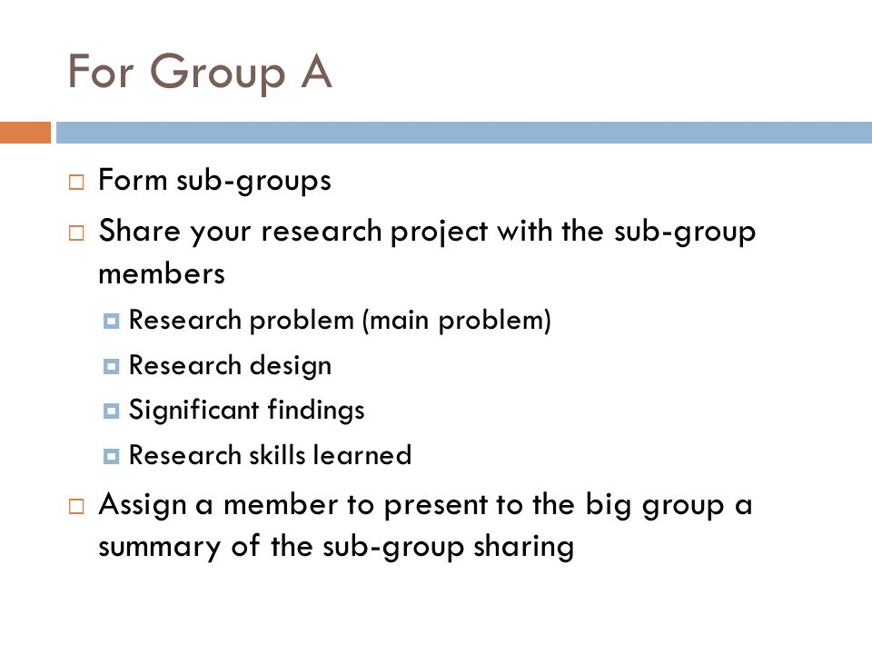 For Group A Form sub-groups Share your research project with the sub-group members Research problem (main problem) Research design Significant findings Research skills learned Assign a member to present to the big group a summary of the sub-group sharing