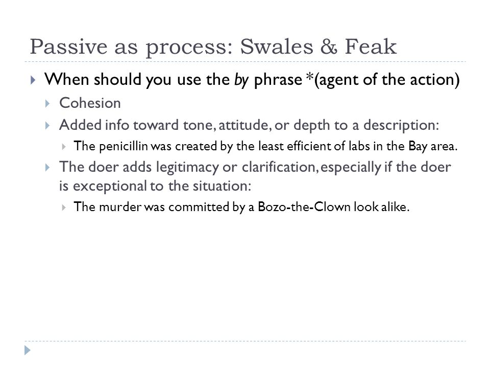 Passive as process: Swales & Feak When should you use the by phrase *(agent of the action) Cohesion Added info toward tone, attitude, or depth to a description: The penicillin was created by the least efficient of labs in the Bay area.