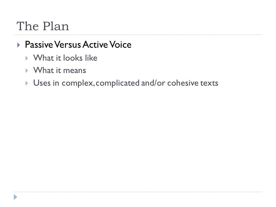 The Plan Passive Versus Active Voice What it looks like What it means Uses in complex, complicated and/or cohesive texts