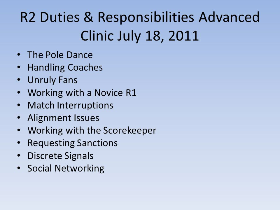 R2 Duties & Responsibilities Advanced Clinic July 18, 2011 The Pole Dance Handling Coaches Unruly Fans Working with a Novice R1 Match Interruptions Alignment Issues Working with the Scorekeeper Requesting Sanctions Discrete Signals Social Networking