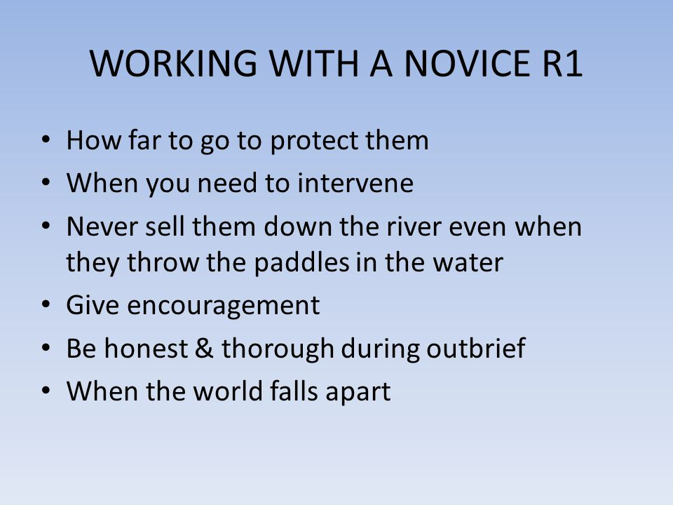 WORKING WITH A NOVICE R1 How far to go to protect them When you need to intervene Never sell them down the river even when they throw the paddles in the water Give encouragement Be honest & thorough during outbrief When the world falls apart
