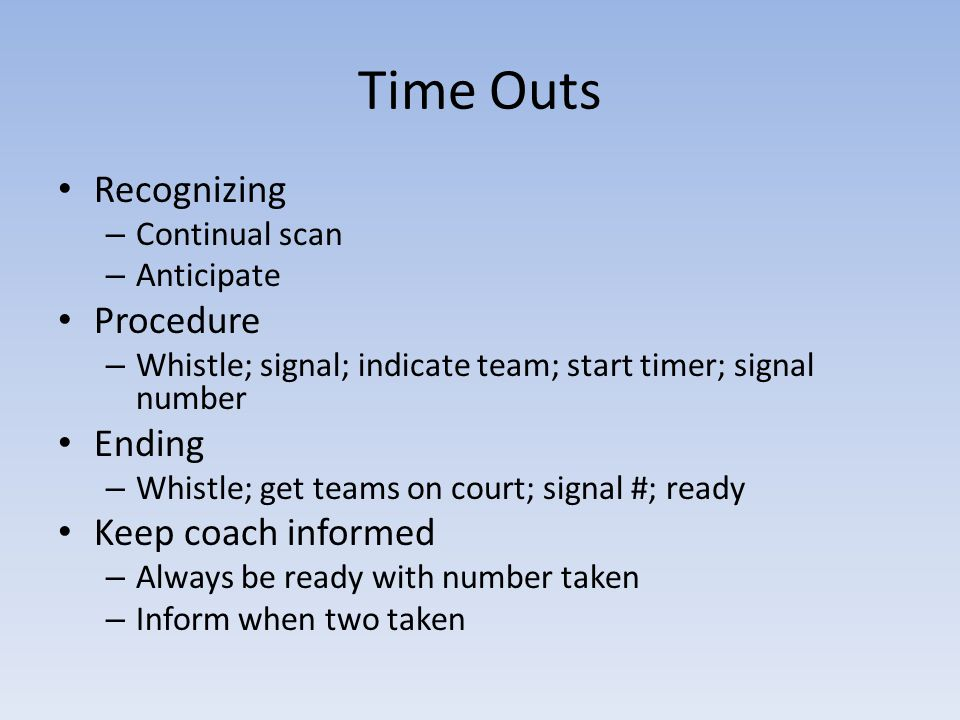 Time Outs Recognizing – Continual scan – Anticipate Procedure – Whistle; signal; indicate team; start timer; signal number Ending – Whistle; get teams on court; signal #; ready Keep coach informed – Always be ready with number taken – Inform when two taken