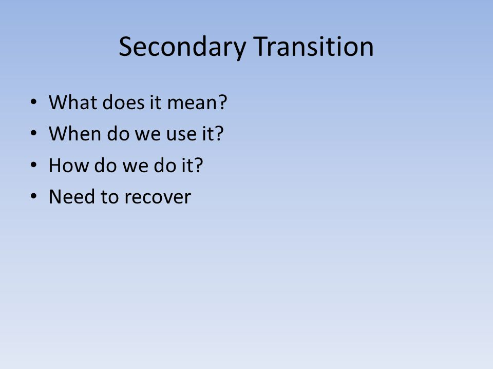 Secondary Transition What does it mean When do we use it How do we do it Need to recover