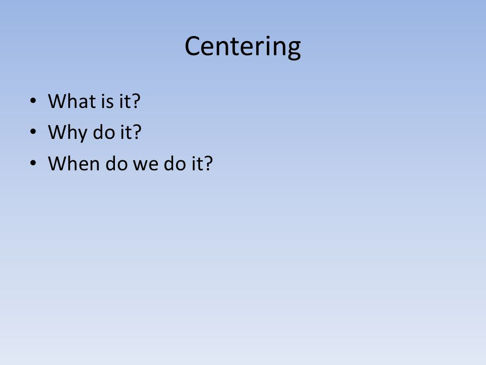 Centering What is it Why do it When do we do it