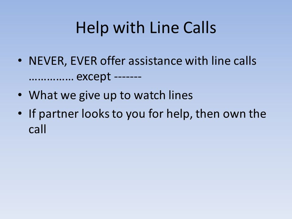 Help with Line Calls NEVER, EVER offer assistance with line calls …………… except What we give up to watch lines If partner looks to you for help, then own the call