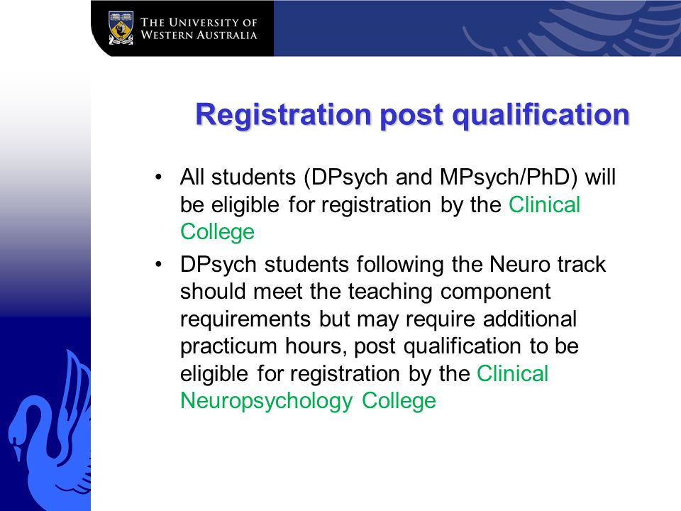 Registration post qualification All students (DPsych and MPsych/PhD) will be eligible for registration by the Clinical College DPsych students following the Neuro track should meet the teaching component requirements but may require additional practicum hours, post qualification to be eligible for registration by the Clinical Neuropsychology College