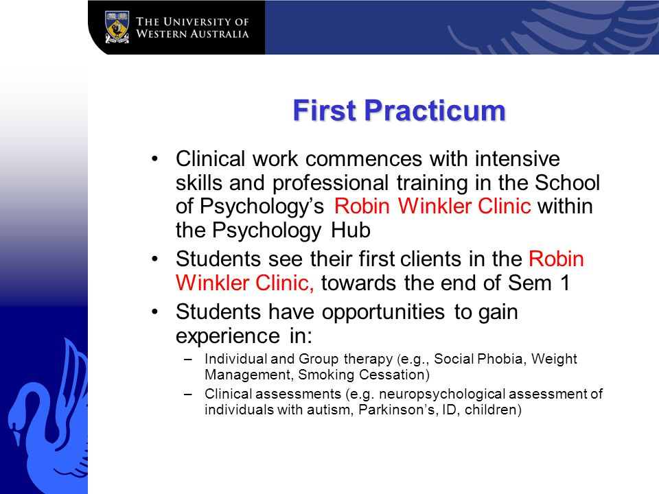 First Practicum Clinical work commences with intensive skills and professional training in the School of Psychologys Robin Winkler Clinic within the Psychology Hub Students see their first clients in the Robin Winkler Clinic, towards the end of Sem 1 Students have opportunities to gain experience in: –Individual and Group therapy ( e.g., Social Phobia, Weight Management, Smoking Cessation) –Clinical assessments (e.g.
