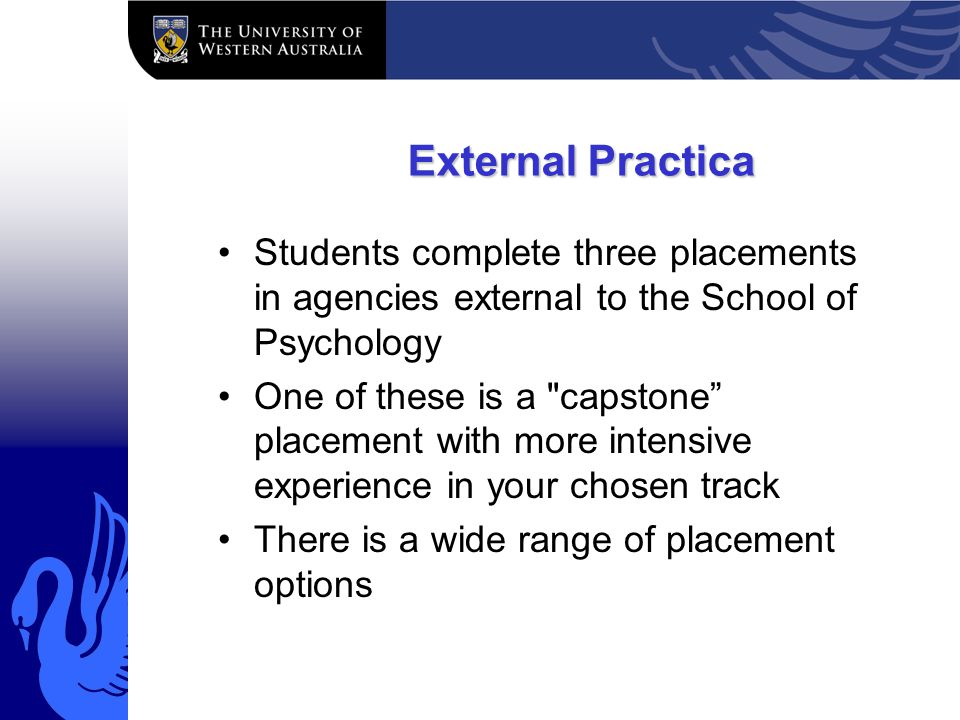 External Practica Students complete three placements in agencies external to the School of Psychology One of these is a capstone placement with more intensive experience in your chosen track There is a wide range of placement options