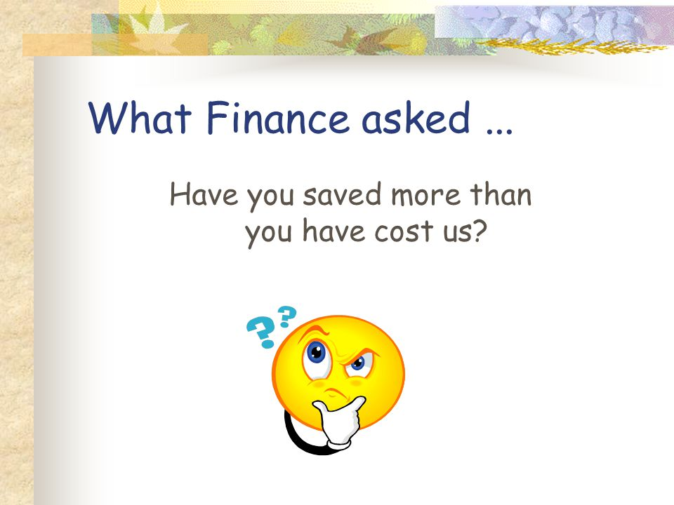 What Finance asked... Have you saved more than you have cost us?