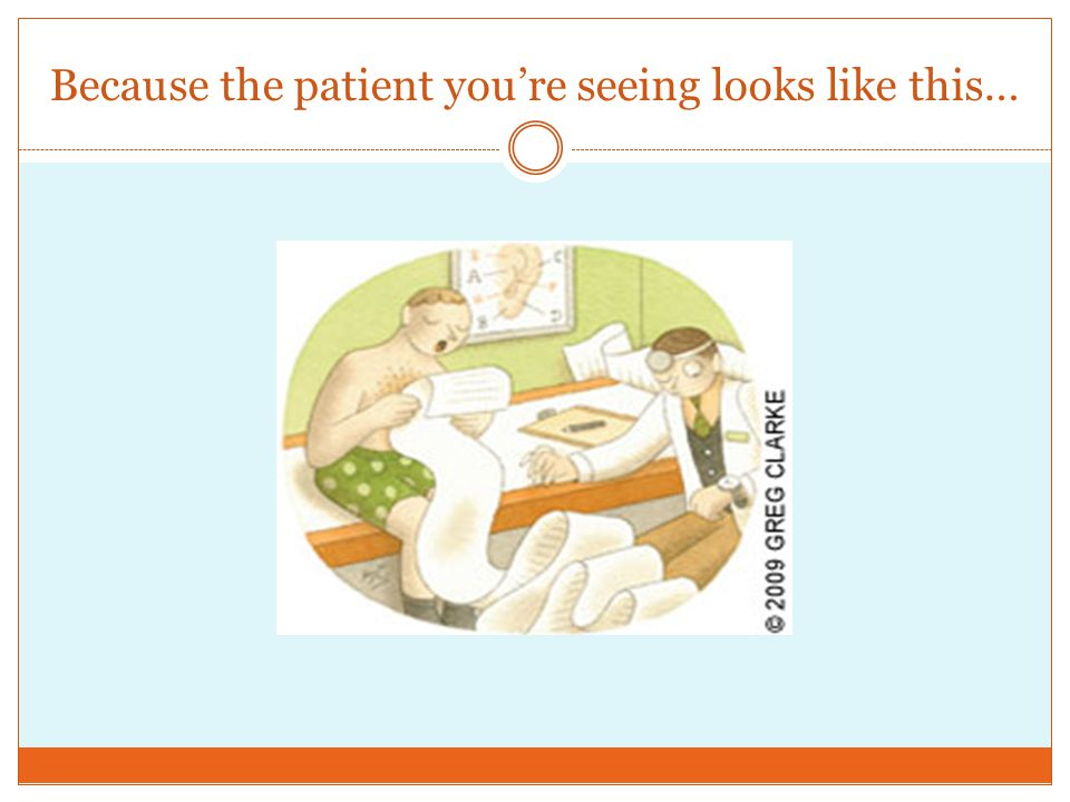 Because the patient youre seeing looks like this…