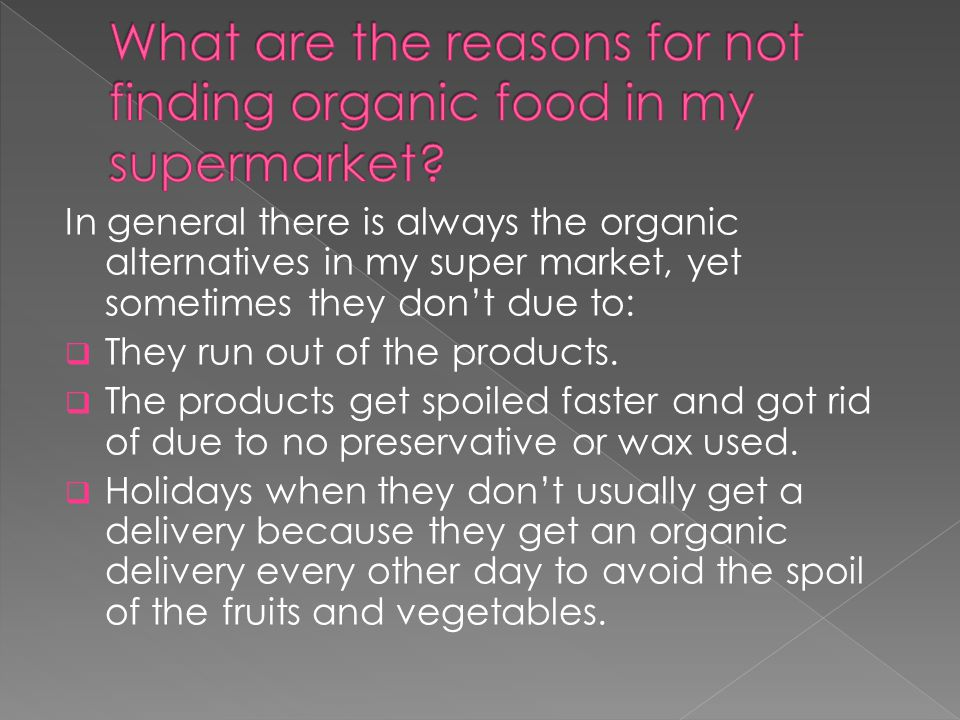 In general there is always the organic alternatives in my super market, yet sometimes they dont due to: They run out of the products.