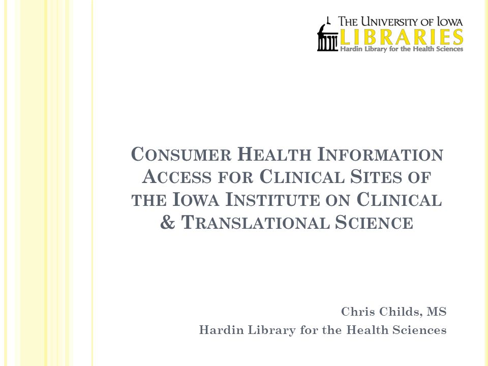 C ONSUMER H EALTH I NFORMATION A CCESS FOR C LINICAL S ITES OF THE I OWA I NSTITUTE ON C LINICAL & T RANSLATIONAL S CIENCE Chris Childs, MS Hardin Library for the Health Sciences
