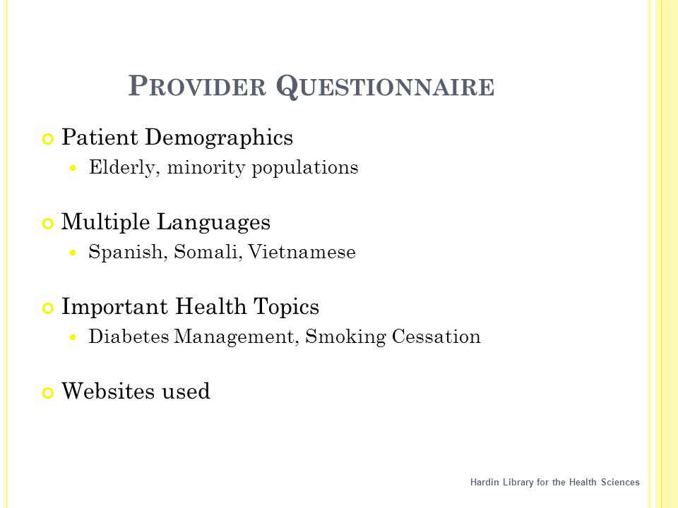 Hardin Library for the Health Sciences P ROVIDER Q UESTIONNAIRE Patient Demographics Elderly, minority populations Multiple Languages Spanish, Somali, Vietnamese Important Health Topics Diabetes Management, Smoking Cessation Websites used