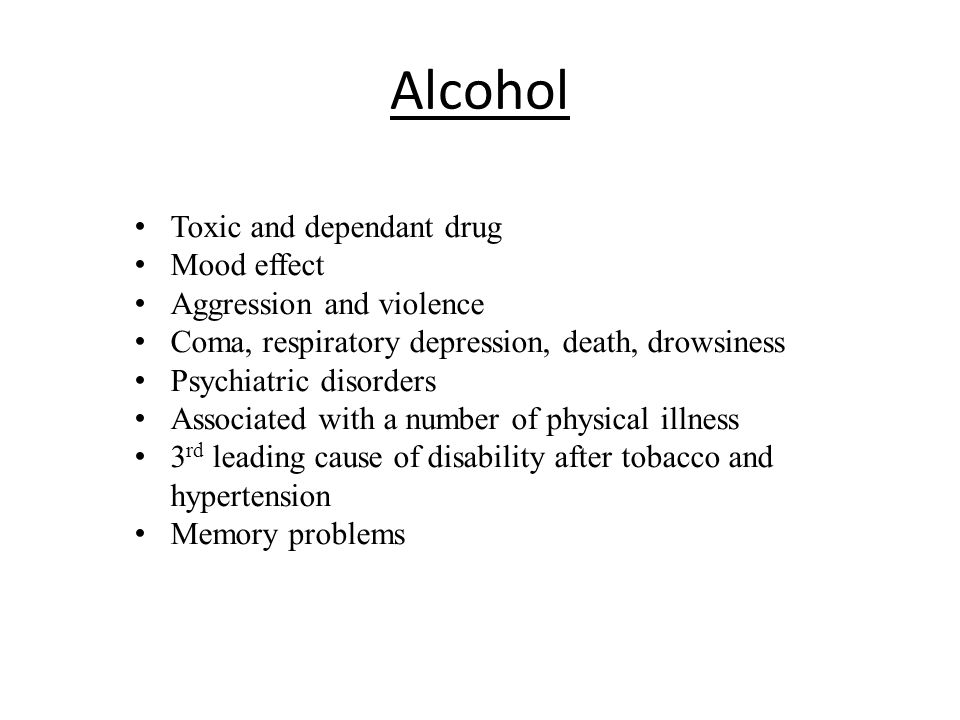 Alcohol Toxic and dependant drug Mood effect Aggression and violence Coma, respiratory depression, death, drowsiness Psychiatric disorders Associated with a number of physical illness 3 rd leading cause of disability after tobacco and hypertension Memory problems