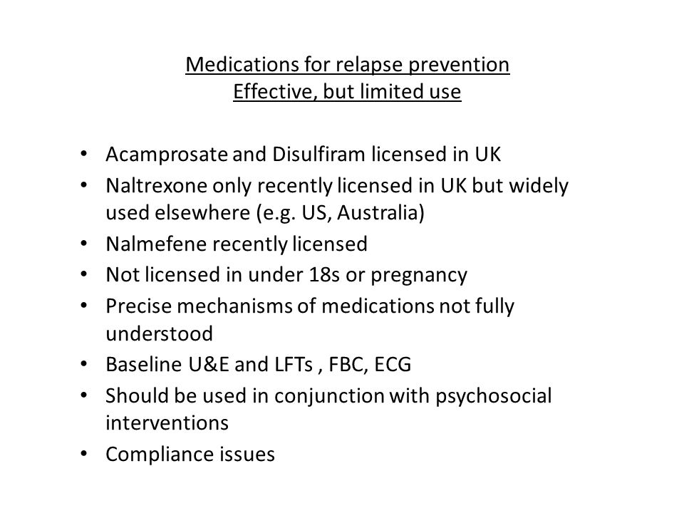 Medications for relapse prevention Effective, but limited use Acamprosate and Disulfiram licensed in UK Naltrexone only recently licensed in UK but wi