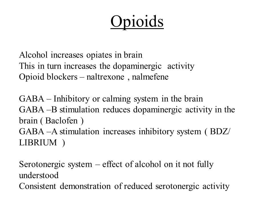 Opioids Alcohol increases opiates in brain This in turn increases the dopaminergic activity Opioid blockers – naltrexone, nalmefene GABA – Inhibitory or calming system in the brain GABA –B stimulation reduces dopaminergic activity in the brain ( Baclofen ) GABA –A stimulation increases inhibitory system ( BDZ/ LIBRIUM ) Serotonergic system – effect of alcohol on it not fully understood Consistent demonstration of reduced serotonergic activity