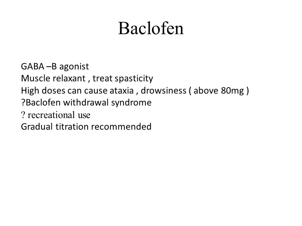 Baclofen GABA –B agonist Muscle relaxant, treat spasticity High doses can cause ataxia, drowsiness ( above 80mg ) Baclofen withdrawal syndrome .