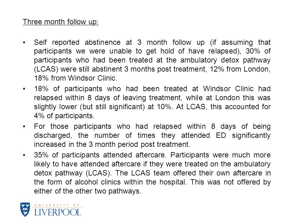 Three month follow up: Self reported abstinence at 3 month follow up (if assuming that participants we were unable to get hold of have relapsed), 30% of participants who had been treated at the ambulatory detox pathway (LCAS) were still abstinent 3 months post treatment, 12% from London, 18% from Windsor Clinic.