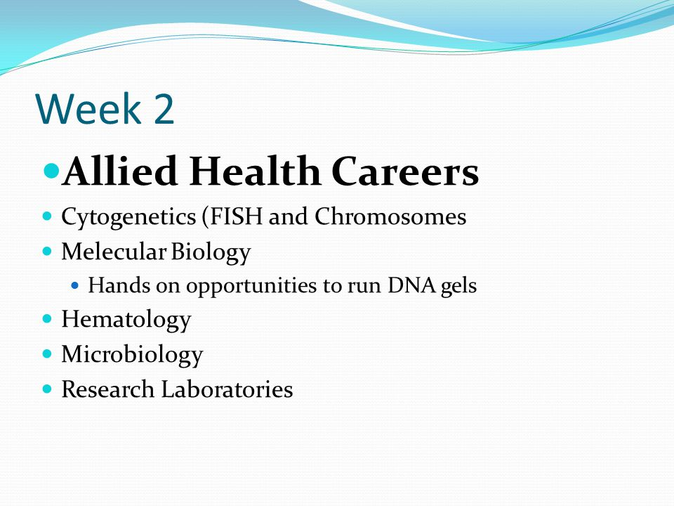 Week 2 Allied Health Careers Cytogenetics (FISH and Chromosomes Melecular Biology Hands on opportunities to run DNA gels Hematology Microbiology Resea