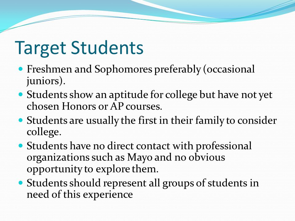 Target Students Freshmen and Sophomores preferably (occasional juniors). Students show an aptitude for college but have not yet chosen Honors or AP co