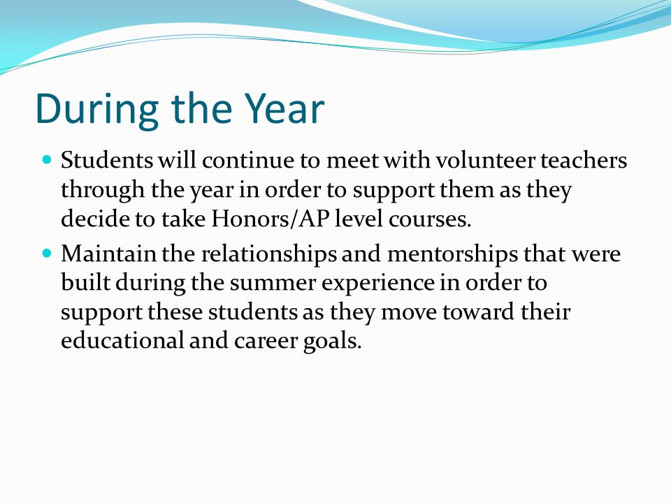 During the Year Students will continue to meet with volunteer teachers through the year in order to support them as they decide to take Honors/AP leve