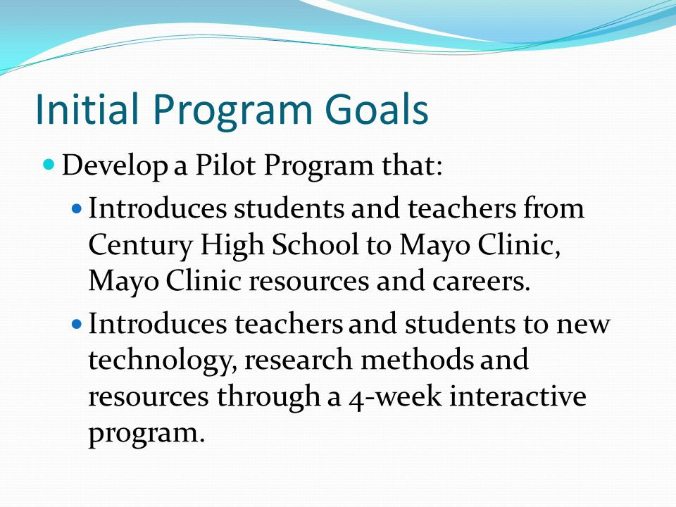Initial Program Goals Develop a Pilot Program that: Introduces students and teachers from Century High School to Mayo Clinic, Mayo Clinic resources an