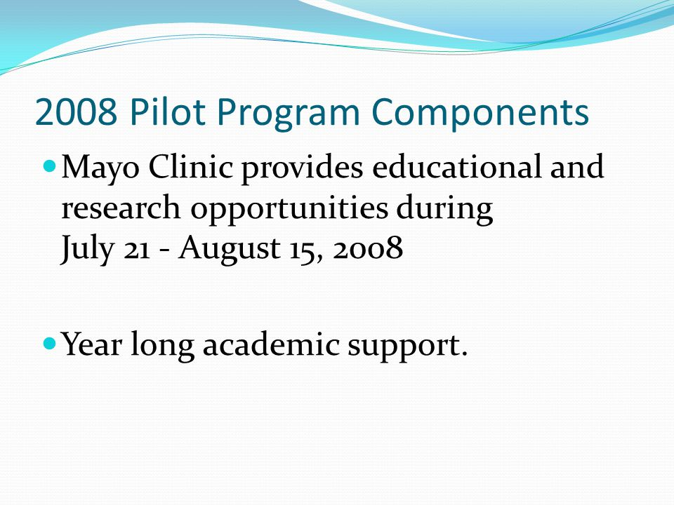 2008 Pilot Program Components Mayo Clinic provides educational and research opportunities during July 21 - August 15, 2008 Year long academic support.