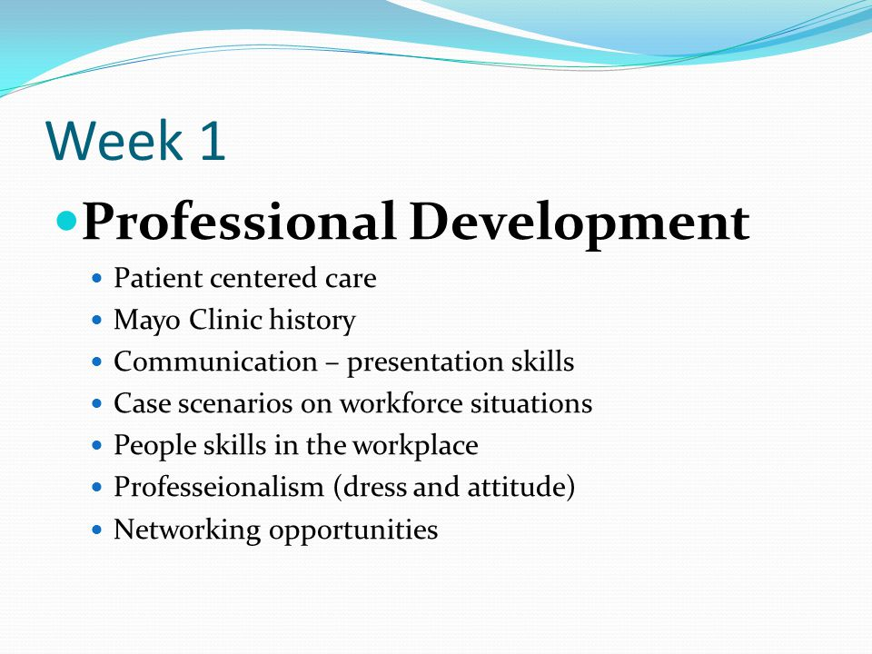Week 1 Professional Development Patient centered care Mayo Clinic history Communication – presentation skills Case scenarios on workforce situations P