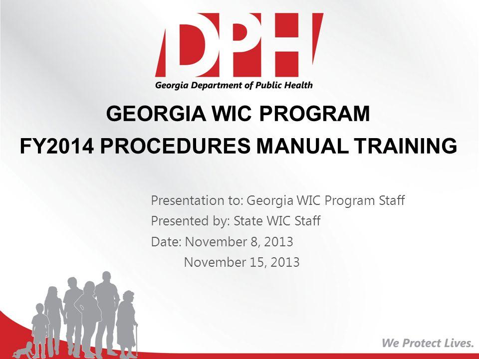 GEORGIA WIC PROGRAM FY2014 PROCEDURES MANUAL TRAINING Presentation to: Georgia WIC Program Staff Presented by: State WIC Staff Date: November 8, 2013