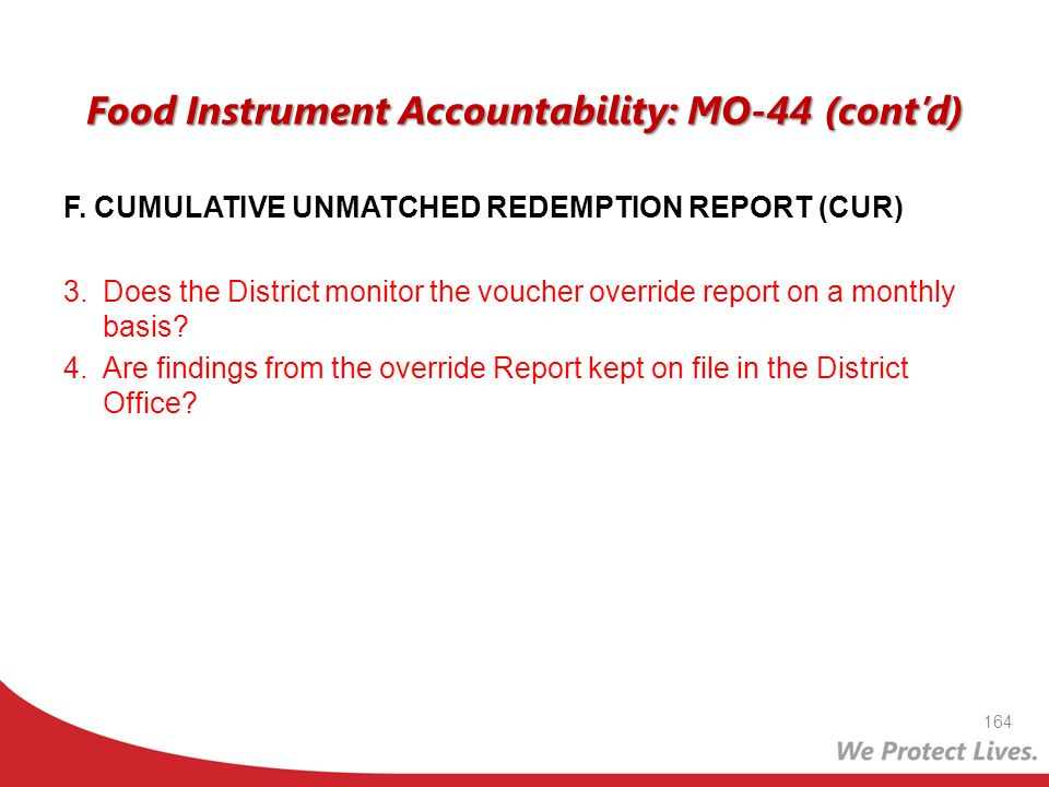 Food Instrument Accountability: MO-44 (contd) F. CUMULATIVE UNMATCHED REDEMPTION REPORT (CUR) 3.Does the District monitor the voucher override report