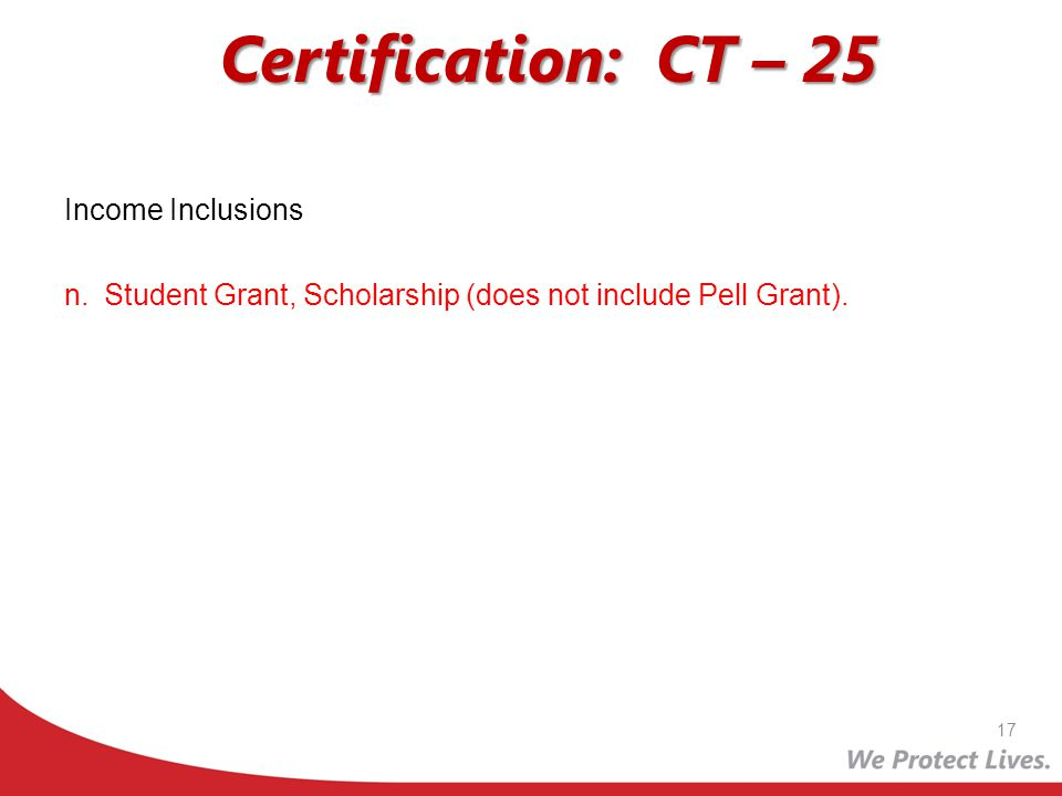 Certification: CT – 25 Income Inclusions n.Student Grant, Scholarship (does not include Pell Grant). 17