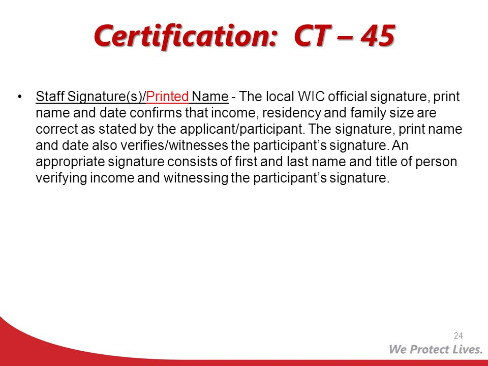 Certification: CT – 45 Staff Signature(s)/Printed Name - The local WIC official signature, print name and date confirms that income, residency and fam