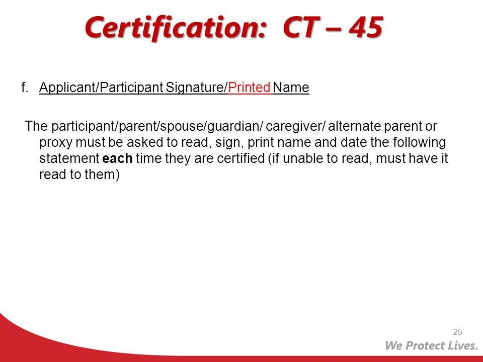Certification: CT – 45 f.Applicant/Participant Signature/Printed Name The participant/parent/spouse/guardian/ caregiver/ alternate parent or proxy mus