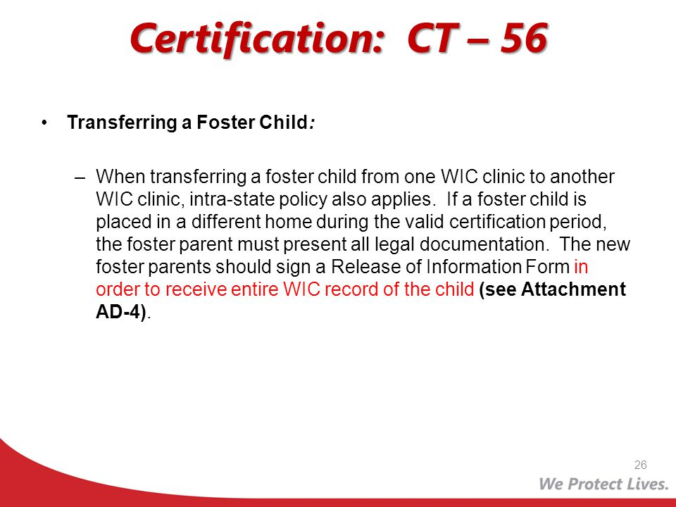 Certification: CT – 56 Transferring a Foster Child: –When transferring a foster child from one WIC clinic to another WIC clinic, intra-state policy al