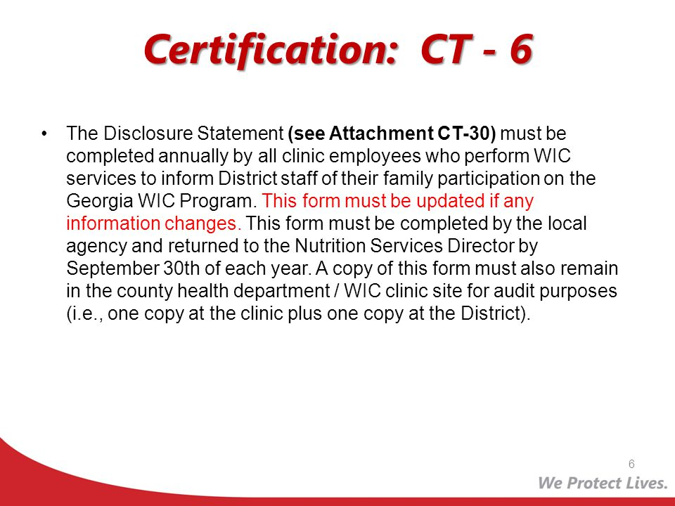 Certification: CT - 6 The Disclosure Statement (see Attachment CT-30) must be completed annually by all clinic employees who perform WIC services to i