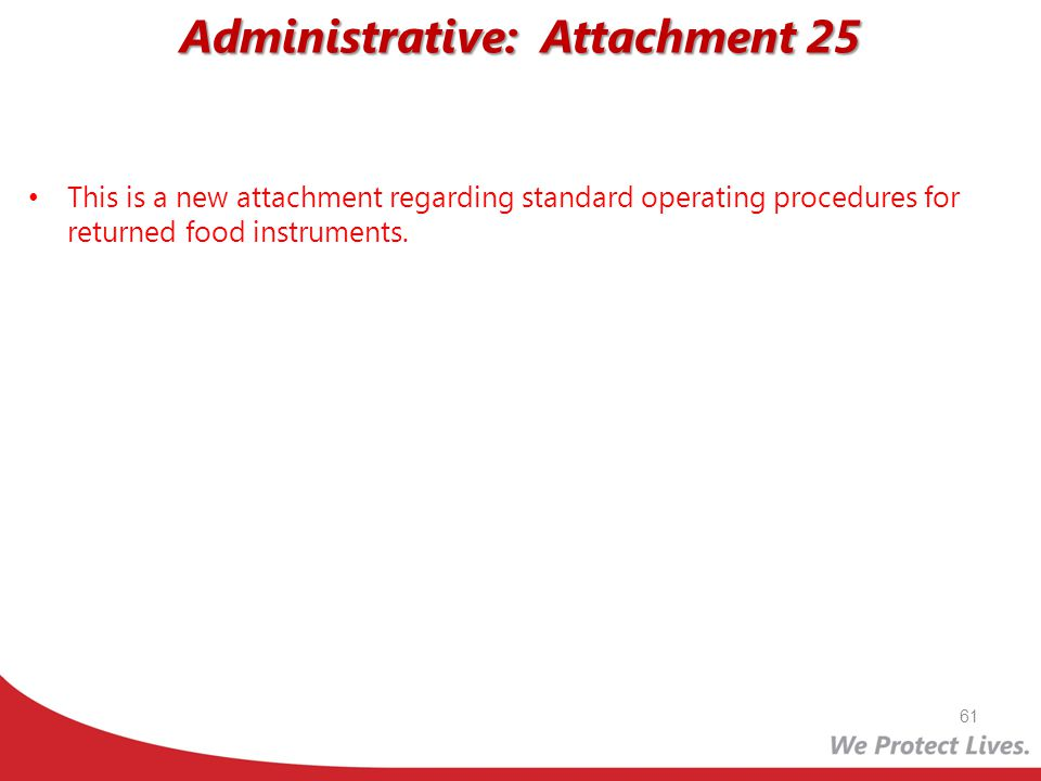 Administrative: Attachment 25 This is a new attachment regarding standard operating procedures for returned food instruments. 61