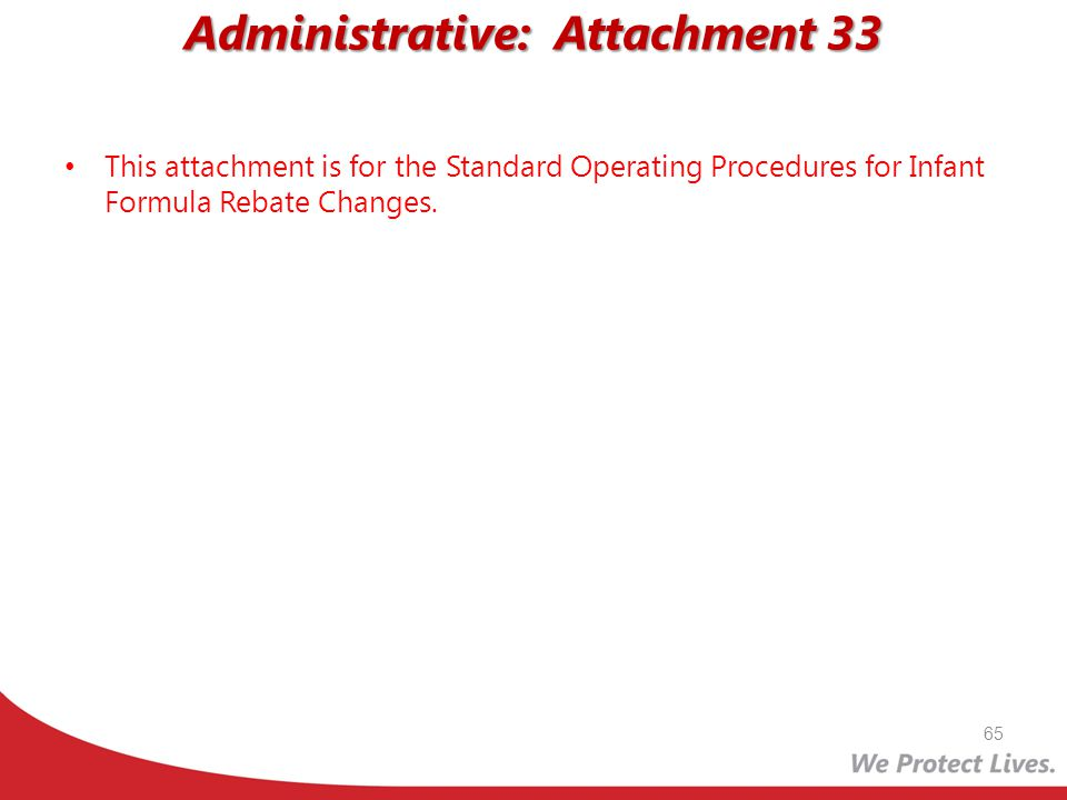Administrative: Attachment 33 This attachment is for the Standard Operating Procedures for Infant Formula Rebate Changes. 65
