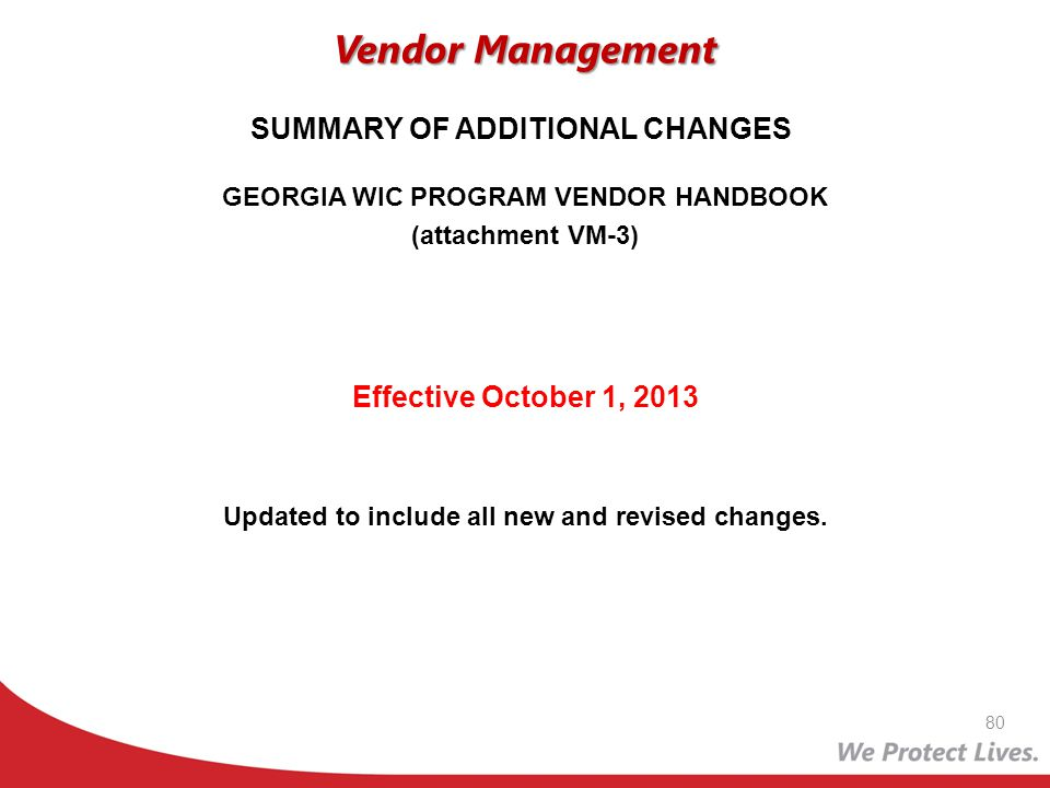 GEORGIA WIC PROGRAM VENDOR HANDBOOK (attachment VM-3) Effective October 1, 2013 Updated to include all new and revised changes. Vendor Management 80 S