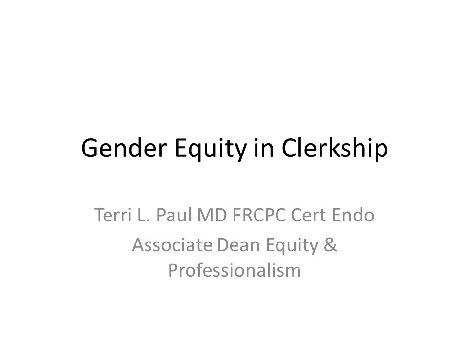 Gender Equity in Clerkship Terri L. Paul MD FRCPC Cert Endo Associate Dean Equity & Professionalism
