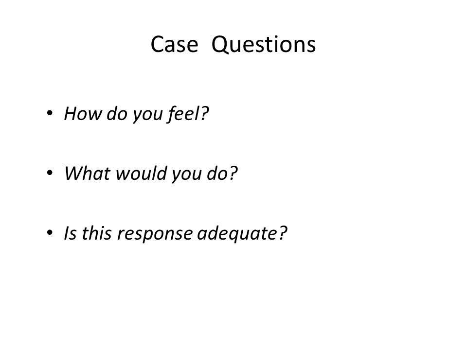 Case Questions How do you feel What would you do Is this response adequate