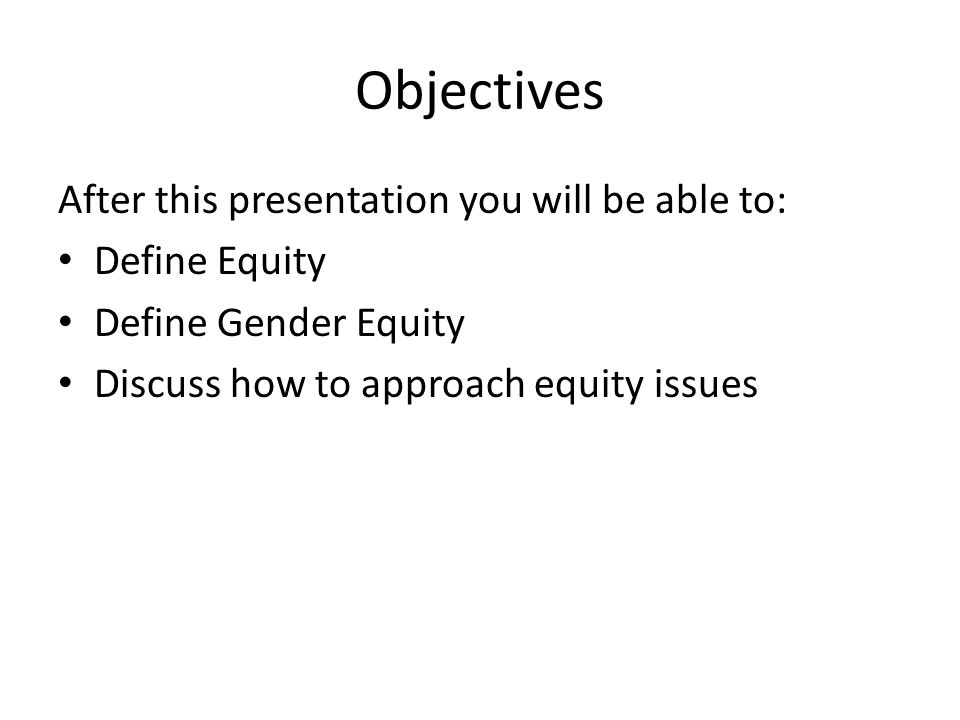 Objectives After this presentation you will be able to: Define Equity Define Gender Equity Discuss how to approach equity issues