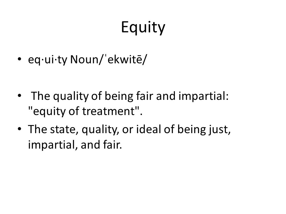 Equity eq·ui·ty Noun/ˈekwitē/ The quality of being fair and impartial: equity of treatment .