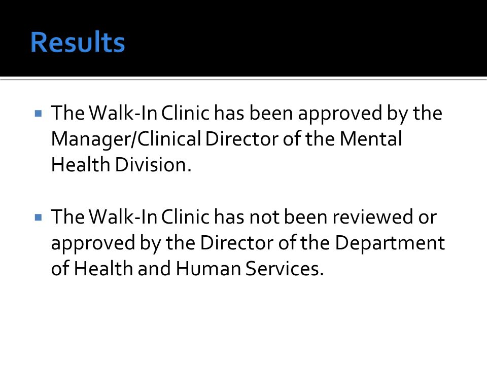 The Walk-In Clinic has been approved by the Manager/Clinical Director of the Mental Health Division.