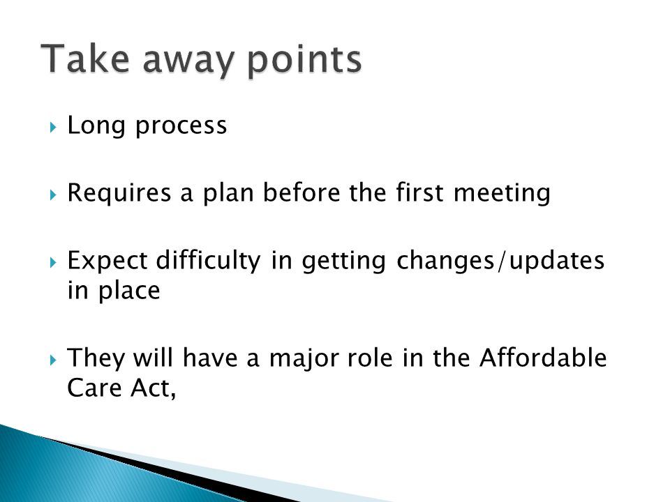 Long process Requires a plan before the first meeting Expect difficulty in getting changes/updates in place They will have a major role in the Affordable Care Act,