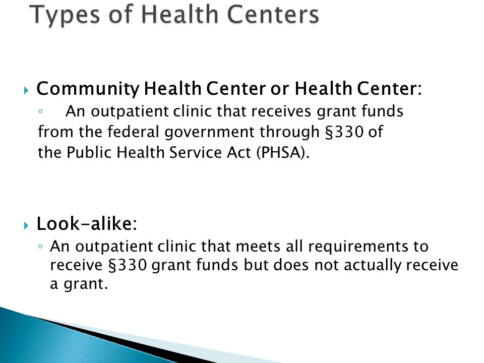 Community Health Center or Health Center: An outpatient clinic that receives grant funds from the federal government through §330 of the Public Health Service Act (PHSA).