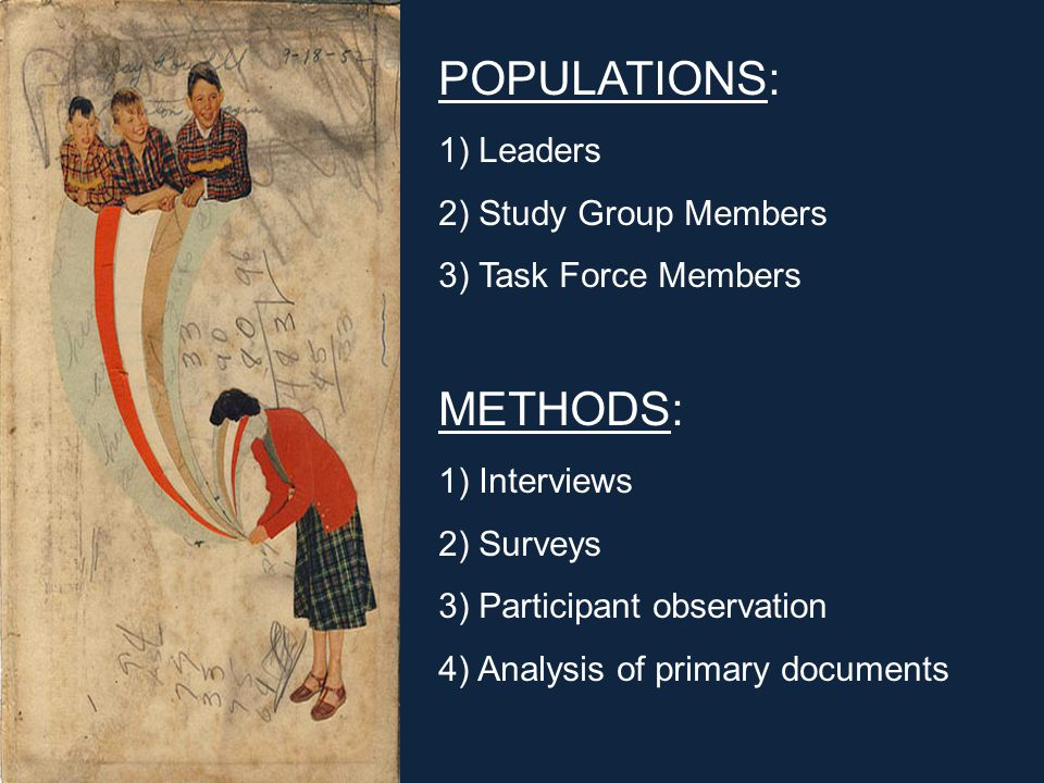METHODS: 1) Interviews 2) Surveys 3) Participant observation 4) Analysis of primary documents POPULATIONS: 1) Leaders 2) Study Group Members 3) Task Force Members