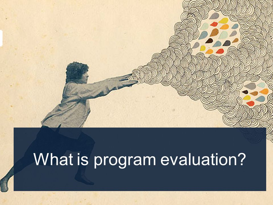 Tell a programs story Improve implementation Test the theory underlying a program Demonstrate accountability Support fundraising efforts Inform the field Evaluation can be used to: