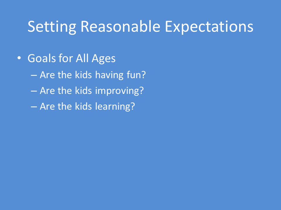 Setting Reasonable Expectations Goals for All Ages – Are the kids having fun.