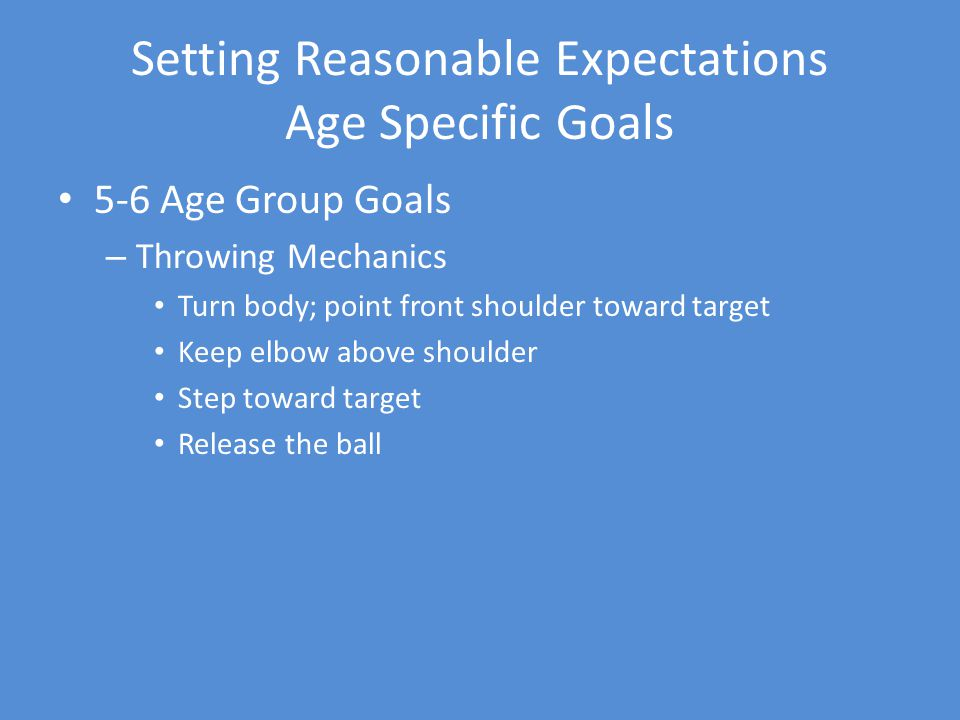 Setting Reasonable Expectations Age Specific Goals 5-6 Age Group Goals – Throwing Mechanics Turn body; point front shoulder toward target Keep elbow above shoulder Step toward target Release the ball